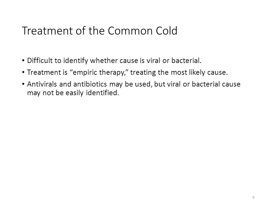 """Treatment of the Common Cold Difficult to identify whether cause is viral or bacterial. Treatment is """"empiric therapy,"""" treating the most likely cause"""
