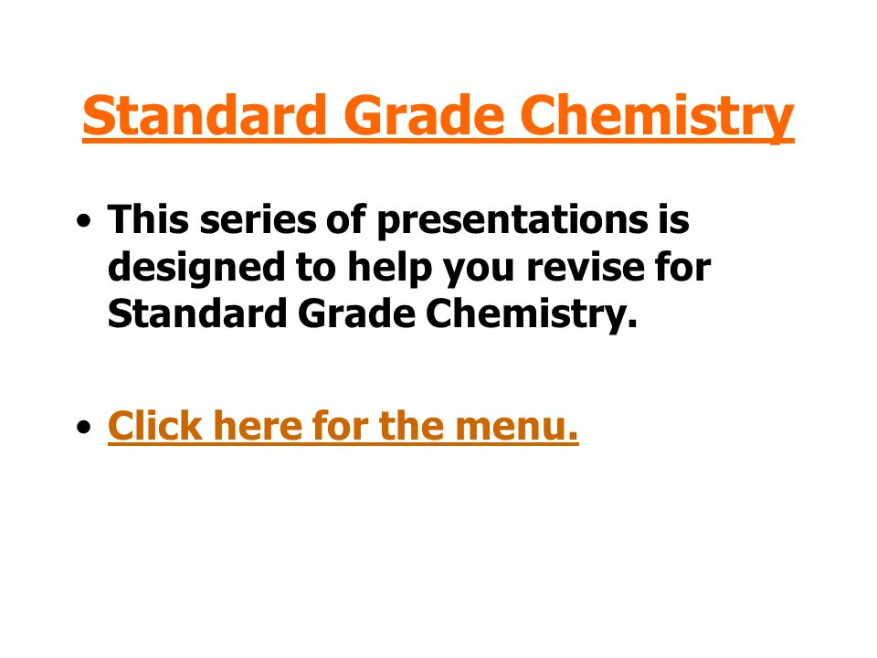 Standard Grade Chemistry This series of presentations is designed to help you revise for Standard Grade Chemistry.