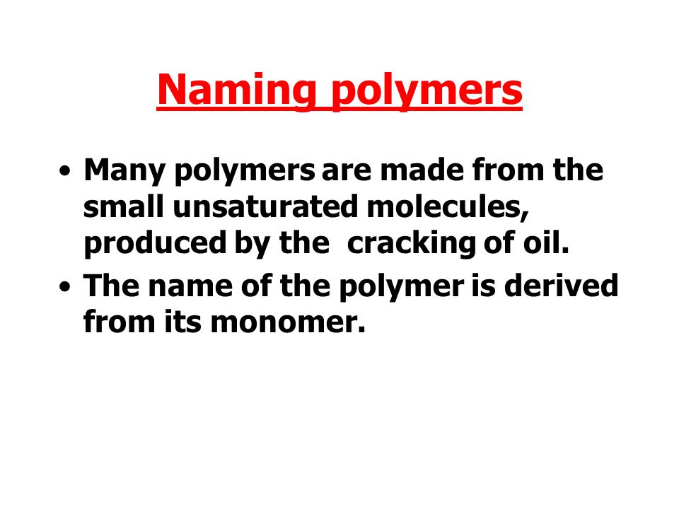 Naming polymers Many polymers are made from the small unsaturated molecules, produced by the cracking of oil.