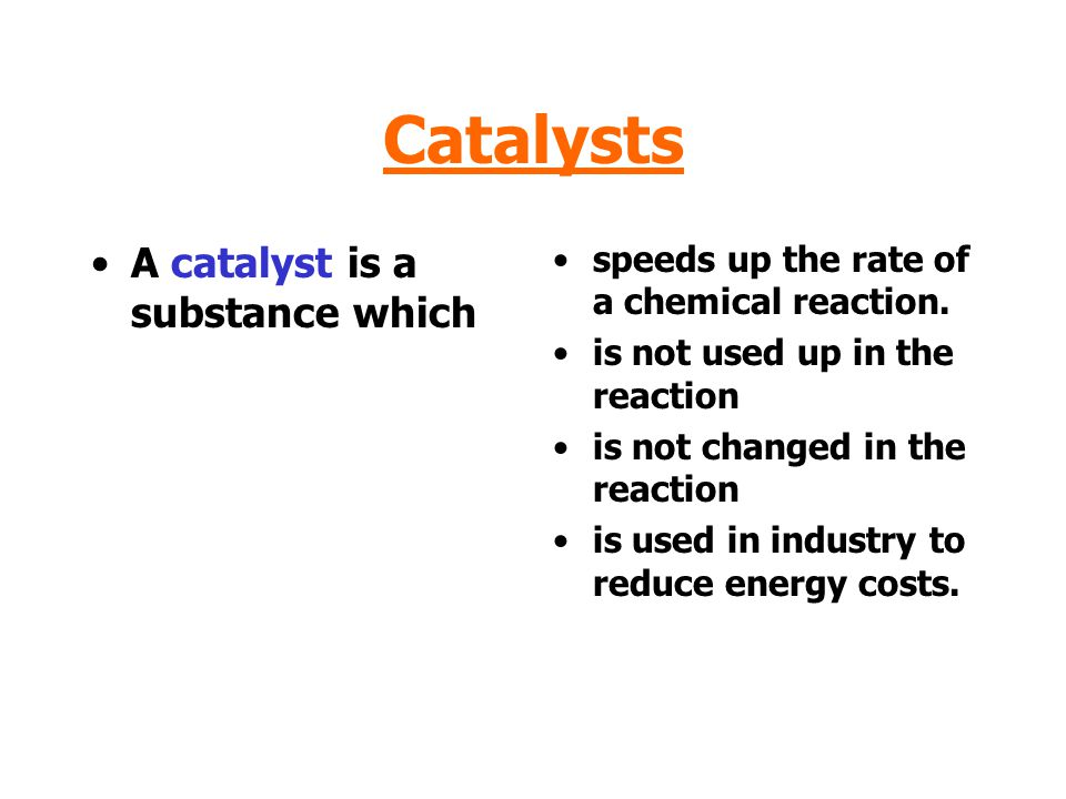 Catalysts A catalyst is a substance which speeds up the rate of a chemical reaction.