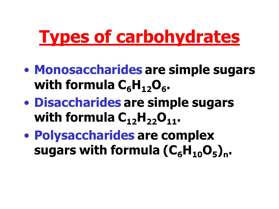 Types of carbohydrates Monosaccharides are simple sugars with formula C 6 H 12 O 6.