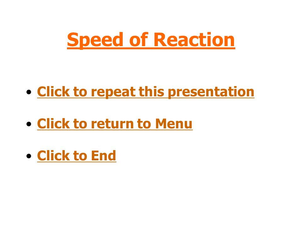 Speed of Reaction Click to repeat this presentation Click to return to Menu Click to End