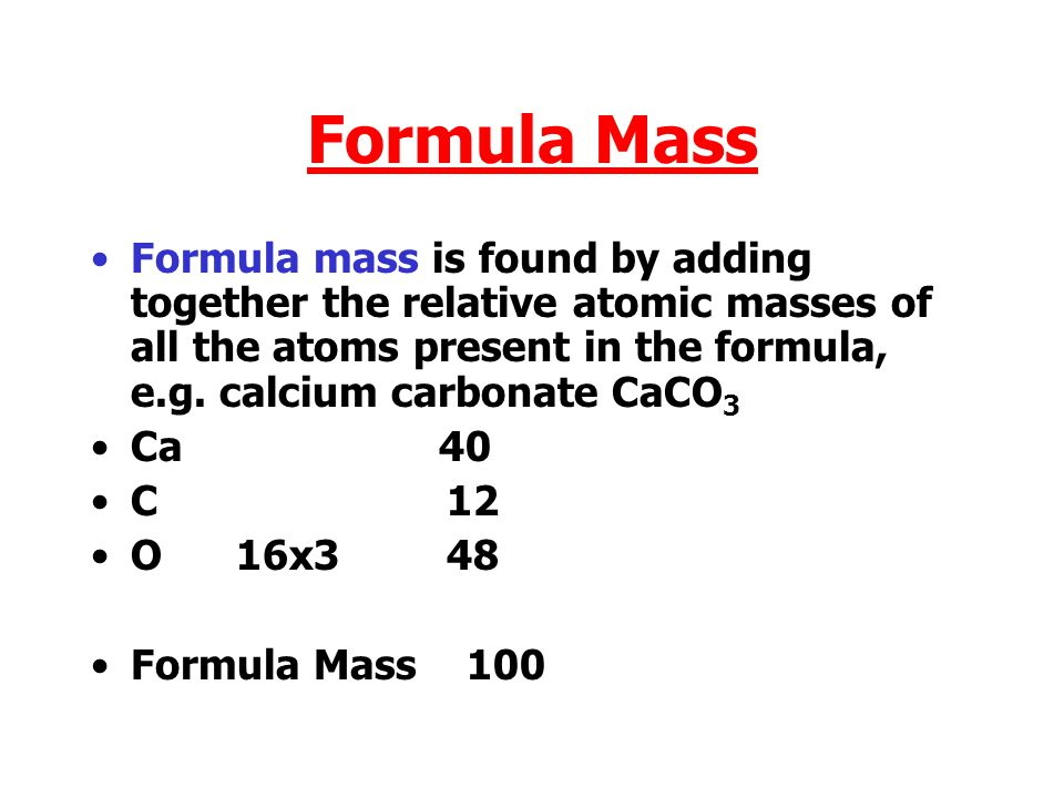 Formula Mass Formula mass is found by adding together the relative atomic masses of all the atoms present in the formula, e.g.