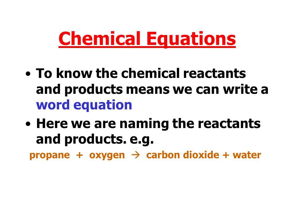 Chemical Equations To know the chemical reactants and products means we can write a word equation Here we are naming the reactants and products.