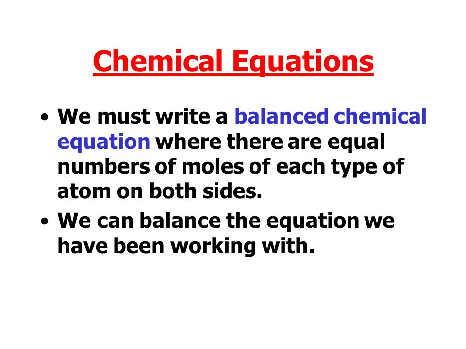 Chemical Equations We must write a balanced chemical equation where there are equal numbers of moles of each type of atom on both sides.
