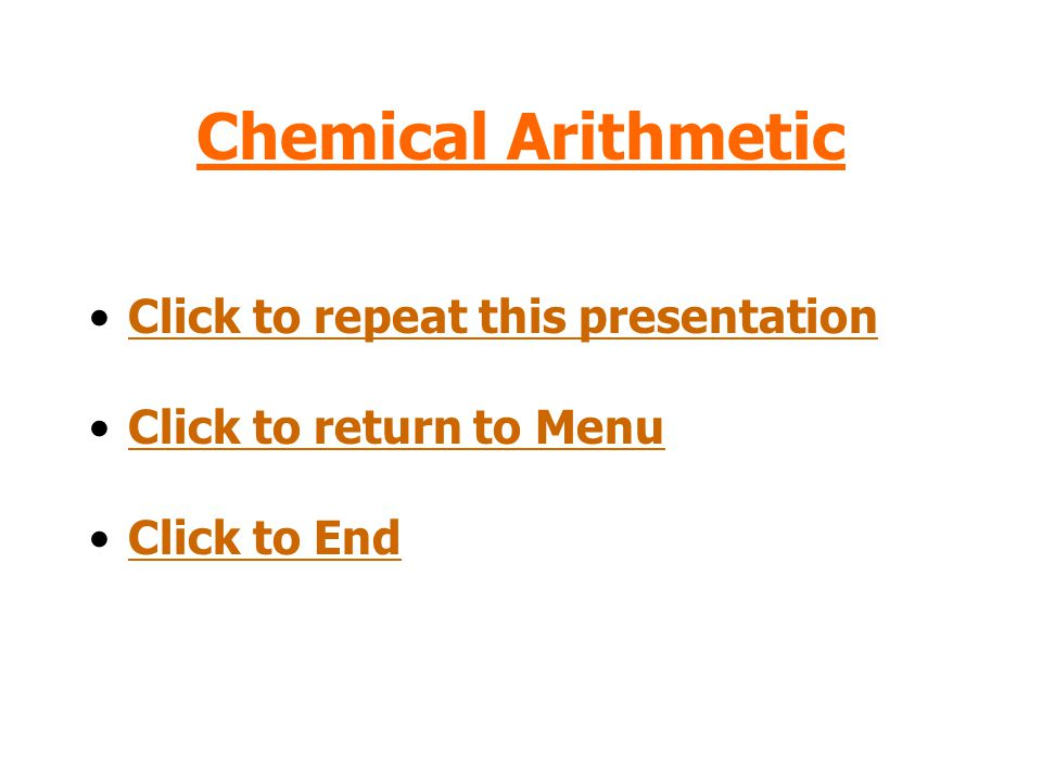 Chemical Arithmetic Click to repeat this presentation Click to return to Menu Click to End