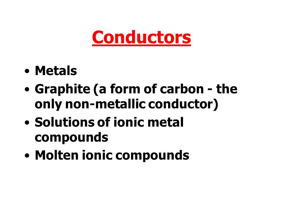 Conductors Metals Graphite (a form of carbon - the only non-metallic conductor) Solutions of ionic metal compounds Molten ionic compounds