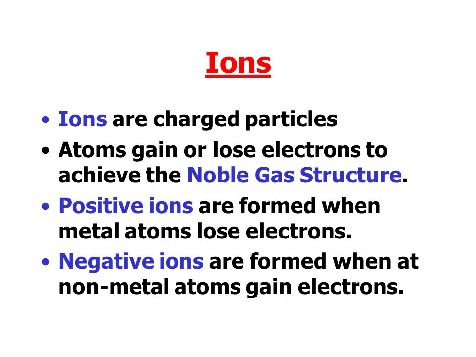 Ions Ions are charged particles Atoms gain or lose electrons to achieve the Noble Gas Structure.