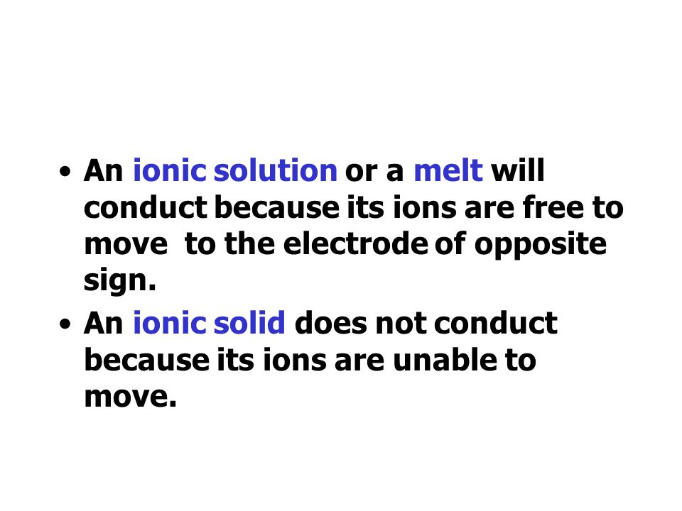 An ionic solution or a melt will conduct because its ions are free to move to the electrode of opposite sign.