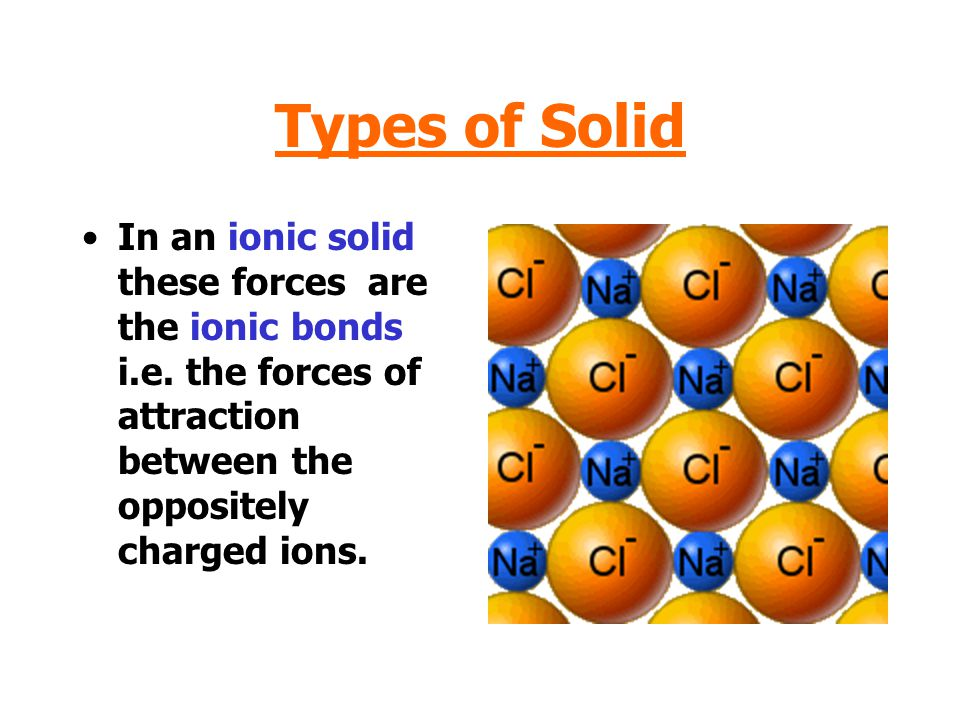 Types of Solid In an ionic solid these forces are the ionic bonds i.e.