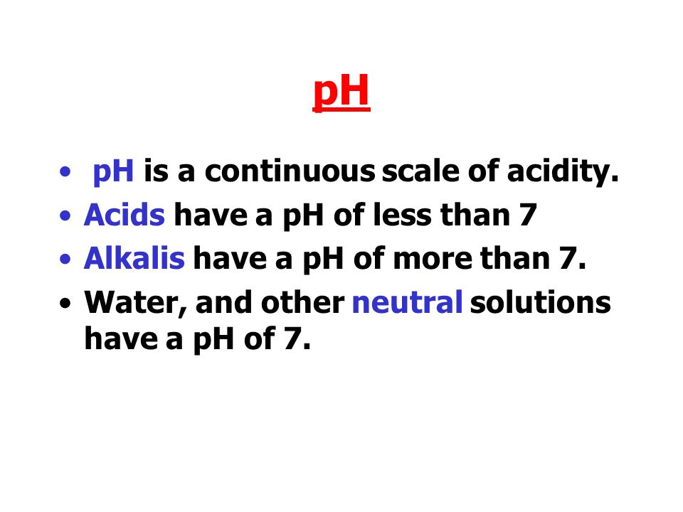 pH pH is a continuous scale of acidity.