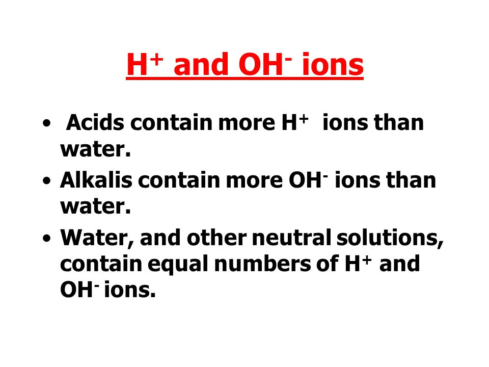 H + and OH - ions Acids contain more H + ions than water.