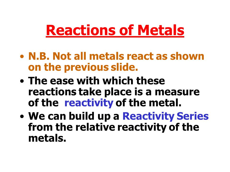 Reactions of Metals N.B.Not all metals react as shown on the previous slide.