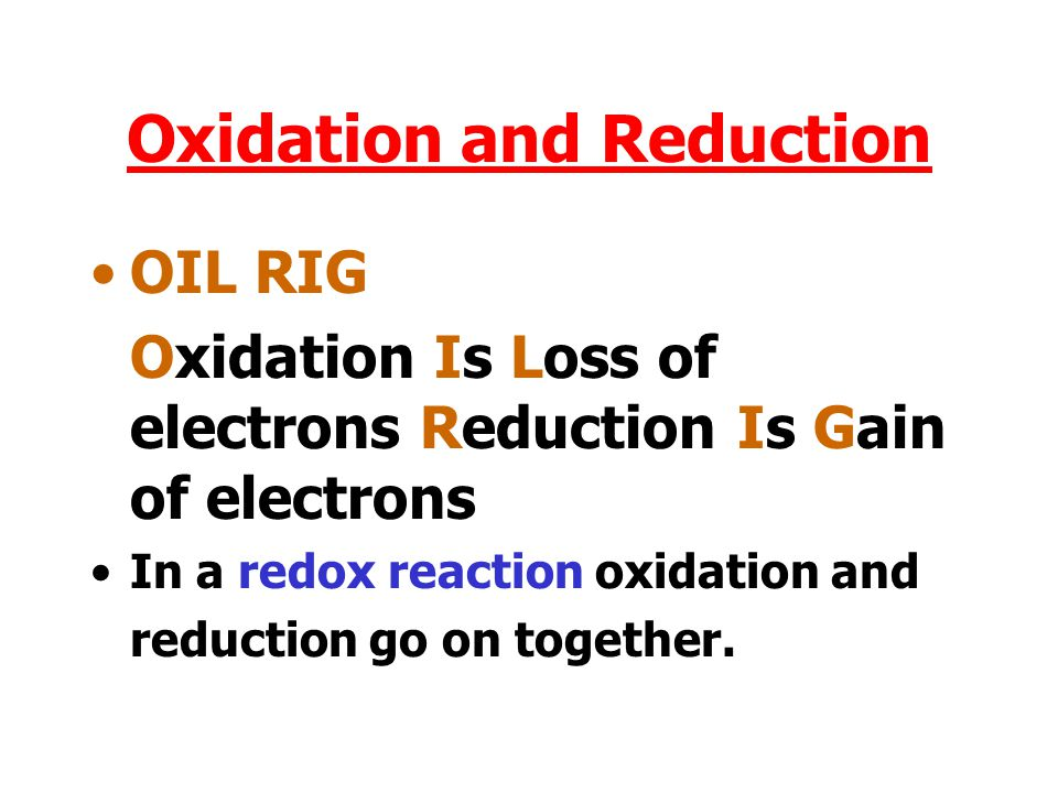 Oxidation and Reduction OIL RIG Oxidation Is Loss of electrons Reduction Is Gain of electrons In a redox reaction oxidation and reduction go on together.