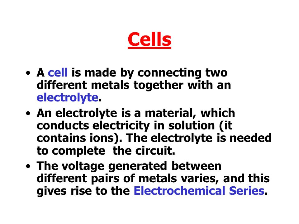 Cells A cell is made by connecting two different metals together with an electrolyte.
