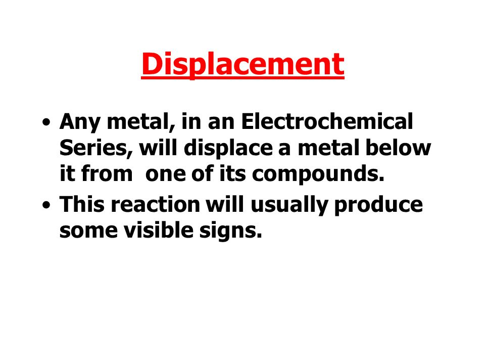 Displacement Any metal, in an Electrochemical Series, will displace a metal below it from one of its compounds.