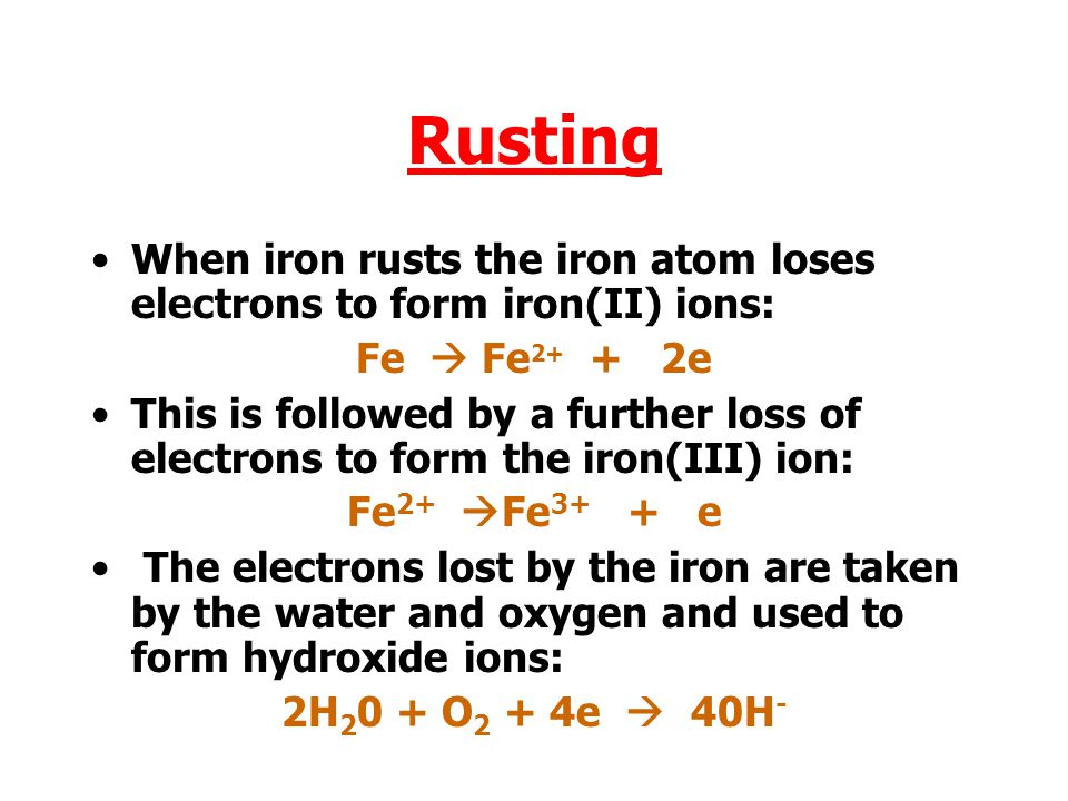 Rusting When iron rusts the iron atom loses electrons to form iron(II) ions: Fe  Fe 2+ + 2e This is followed by a further loss of electrons to form the iron(III) ion: Fe 2+  Fe 3+ + e The electrons lost by the iron are taken by the water and oxygen and used to form hydroxide ions: 2H 2 0 + O 2 + 4e  40H -