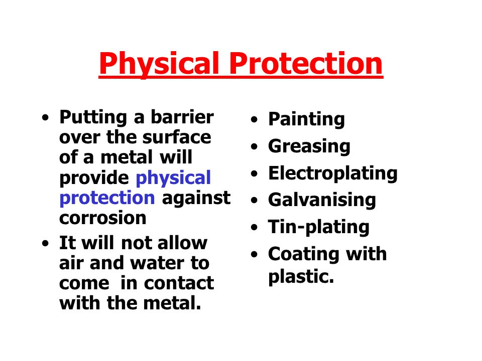 Physical Protection Putting a barrier over the surface of a metal will provide physical protection against corrosion It will not allow air and water to come in contact with the metal.