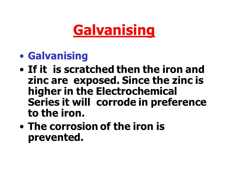 Galvanising If it is scratched then the iron and zinc are exposed.
