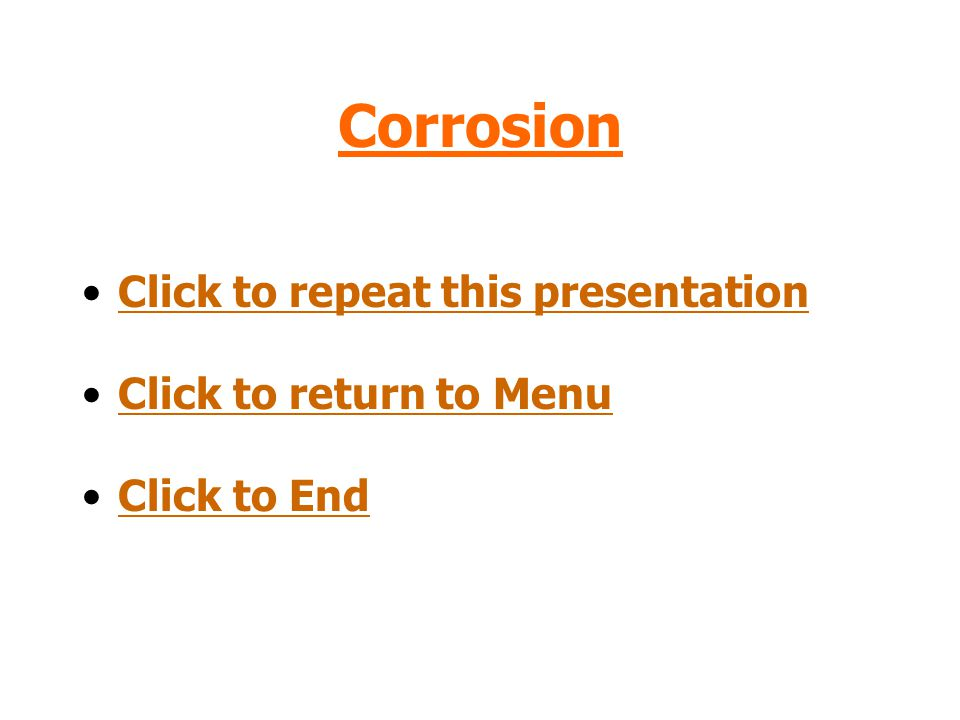 Corrosion Click to repeat this presentation Click to return to Menu Click to End