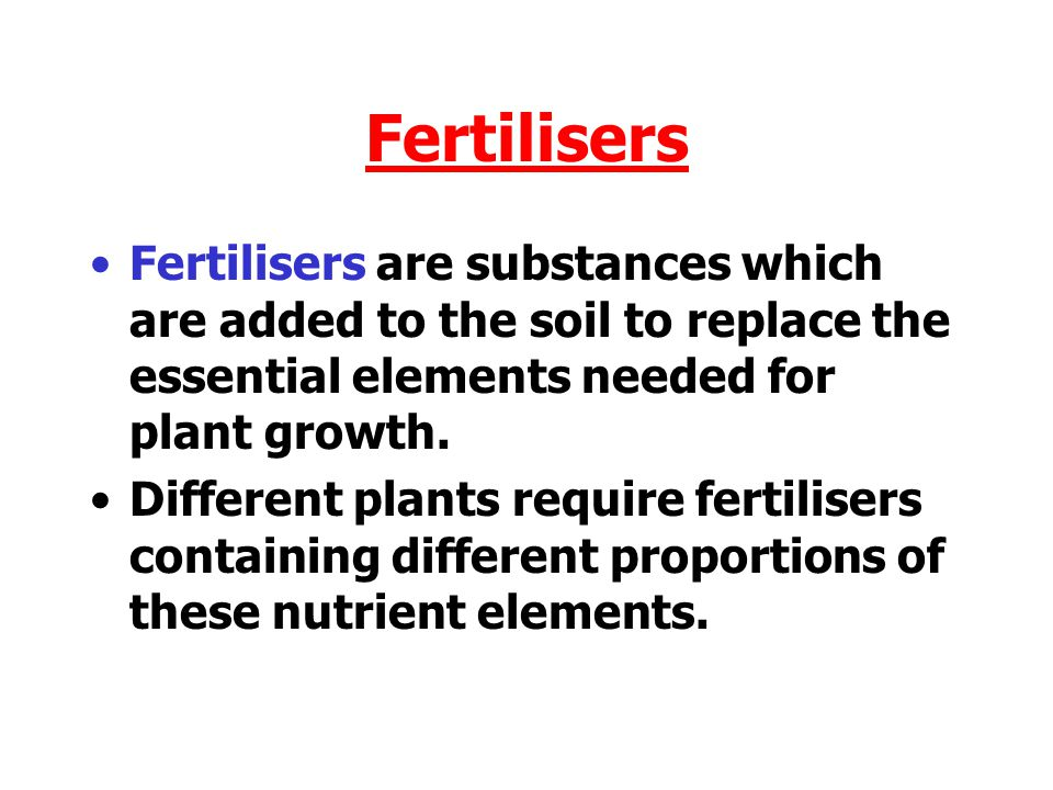Fertilisers Fertilisers are substances which are added to the soil to replace the essential elements needed for plant growth.