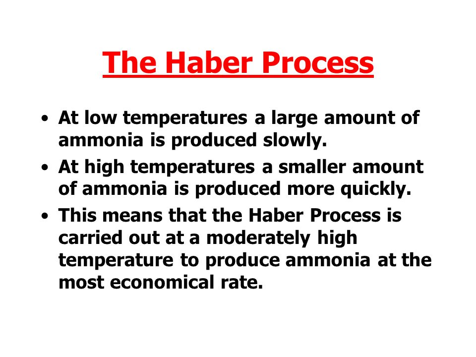 The Haber Process At low temperatures a large amount of ammonia is produced slowly.