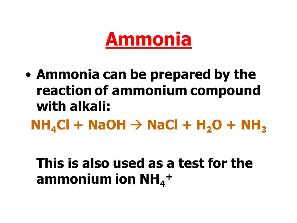 Ammonia Ammonia can be prepared by the reaction of ammonium compound with alkali: NH 4 Cl + NaOH  NaCl + H 2 O + NH 3 This is also used as a test for the ammonium ion NH 4 +