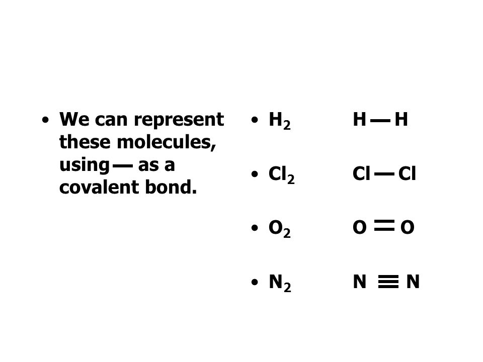 We can represent these molecules, using as a covalent bond. H 2 H H Cl 2 Cl Cl O 2 O O N 2 N N