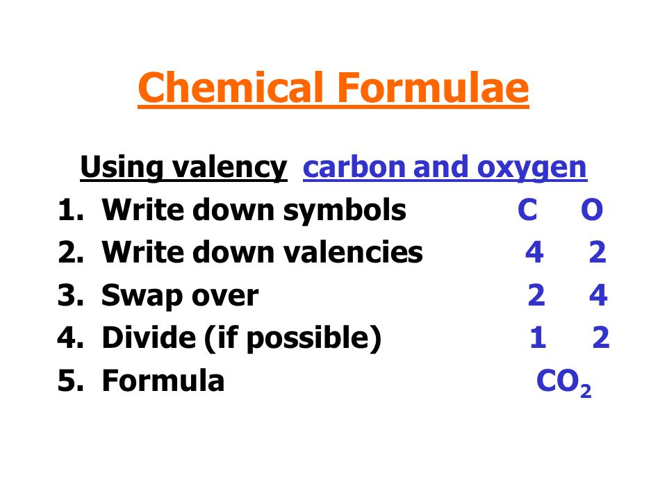 Chemical Formulae Using valency carbon and oxygen 1.Write down symbols C O 2.Write down valencies 4 2 3.Swap over 2 4 4.Divide (if possible) 1 2 5.Formula CO 2
