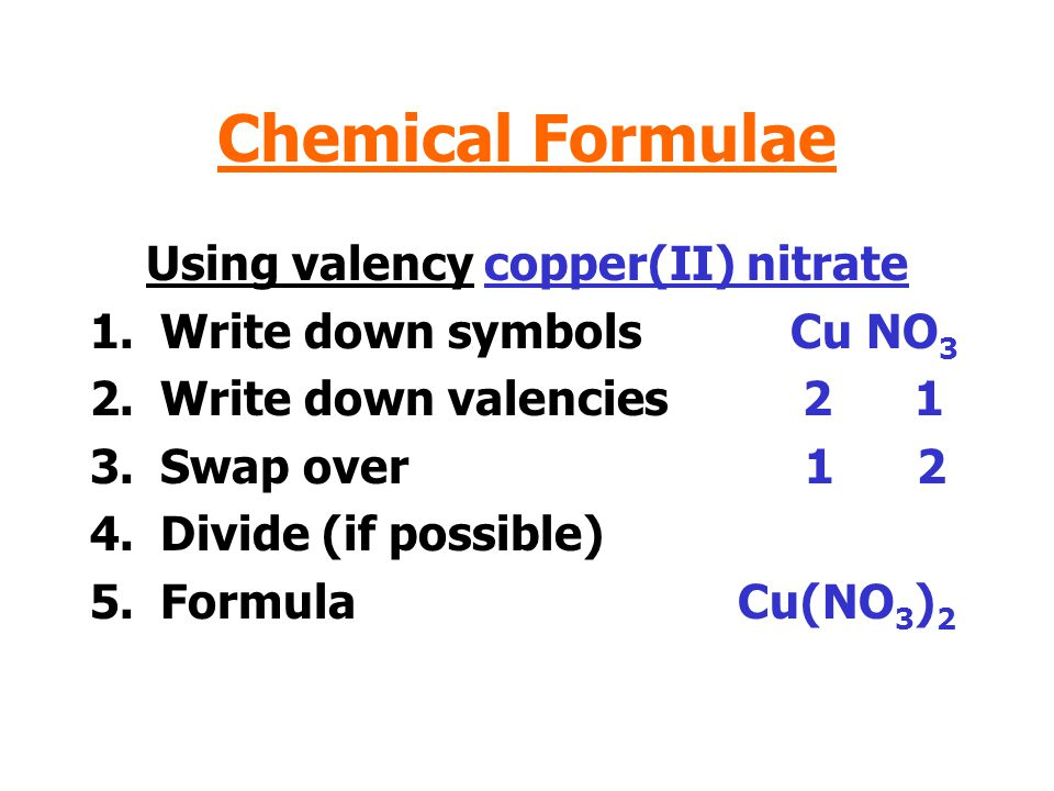 Chemical Formulae Using valency copper(II) nitrate 1.Write down symbols Cu NO 3 2.Write down valencies 2 1 3.Swap over 1 2 4.Divide (if possible) 5.Formula Cu(NO 3 ) 2