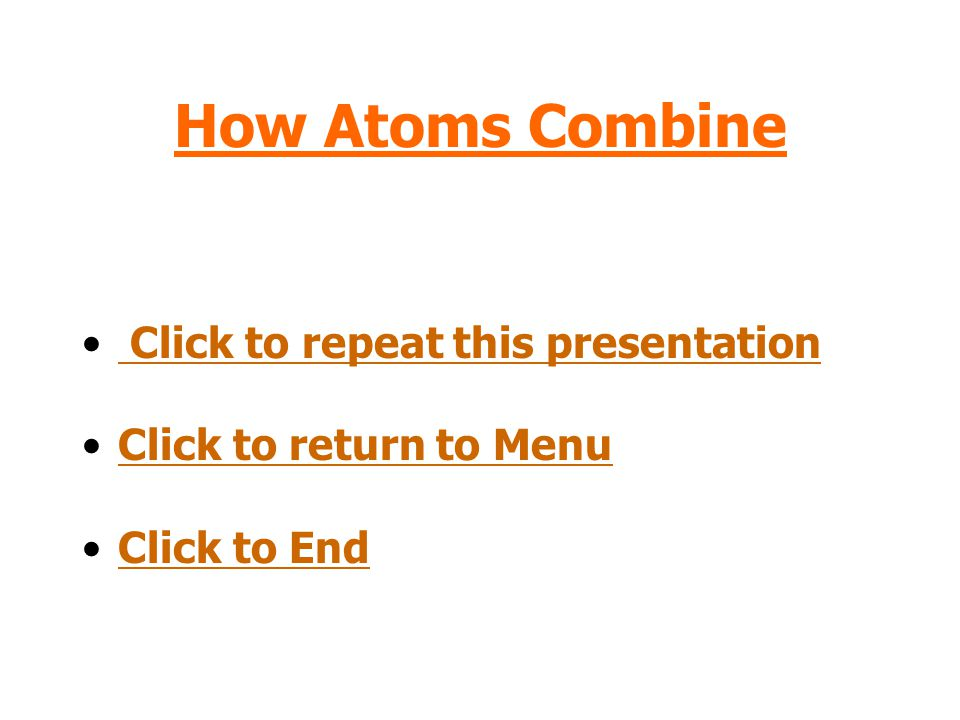 How Atoms Combine Click to repeat this presentation Click to return to Menu Click to End