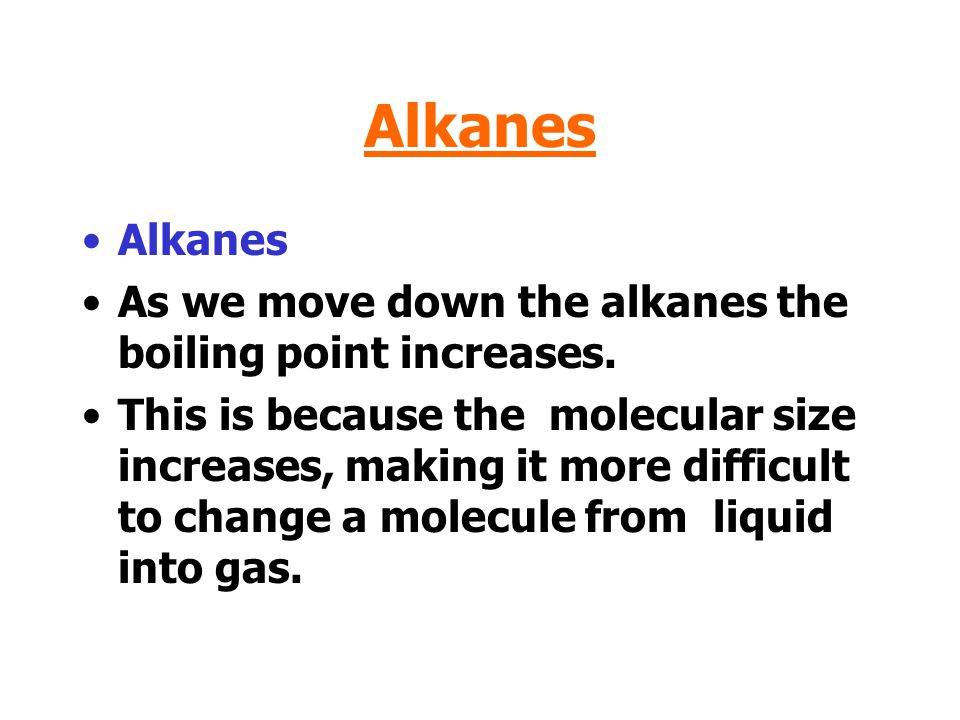 Alkanes As we move down the alkanes the boiling point increases.