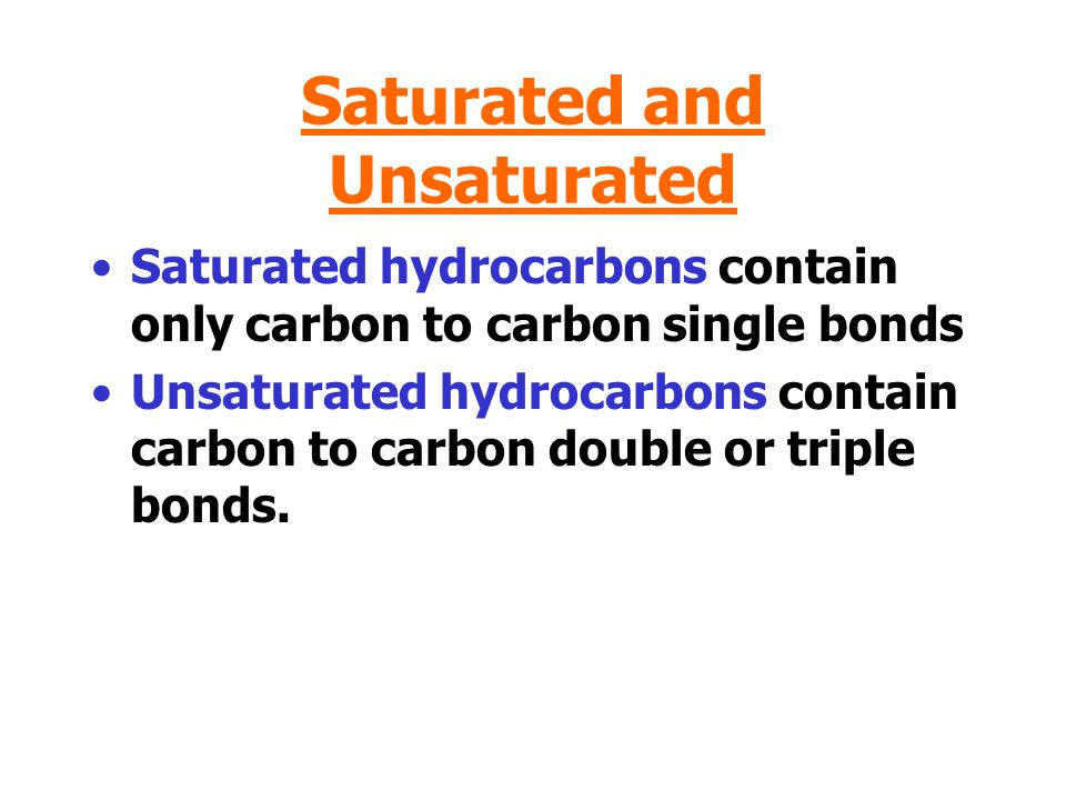 Saturated and Unsaturated Saturated hydrocarbons contain only carbon to carbon single bonds Unsaturated hydrocarbons contain carbon to carbon double or triple bonds.