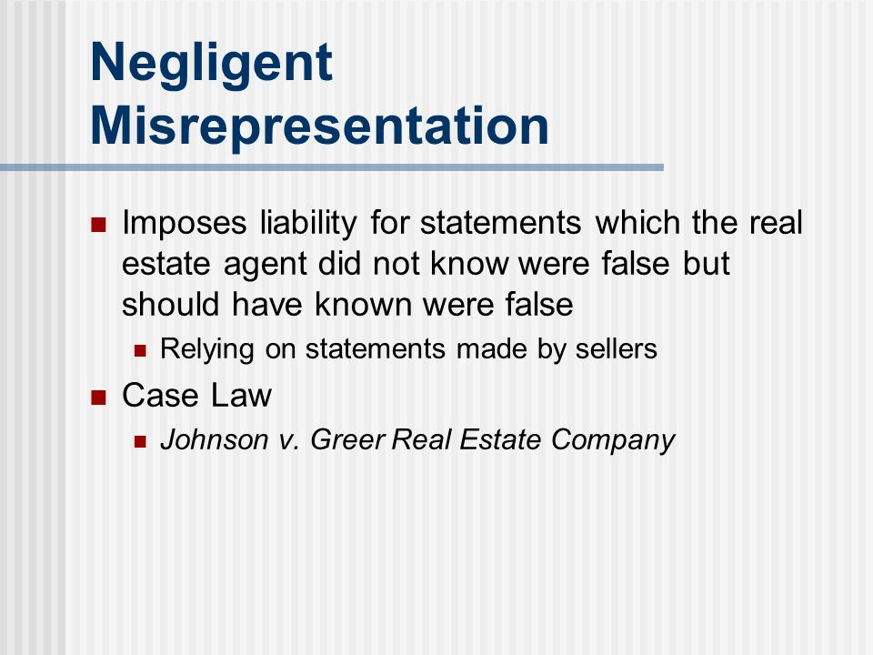 Negligent Misrepresentation Imposes liability for statements which the real estate agent did not know were false but should have known were false Rely