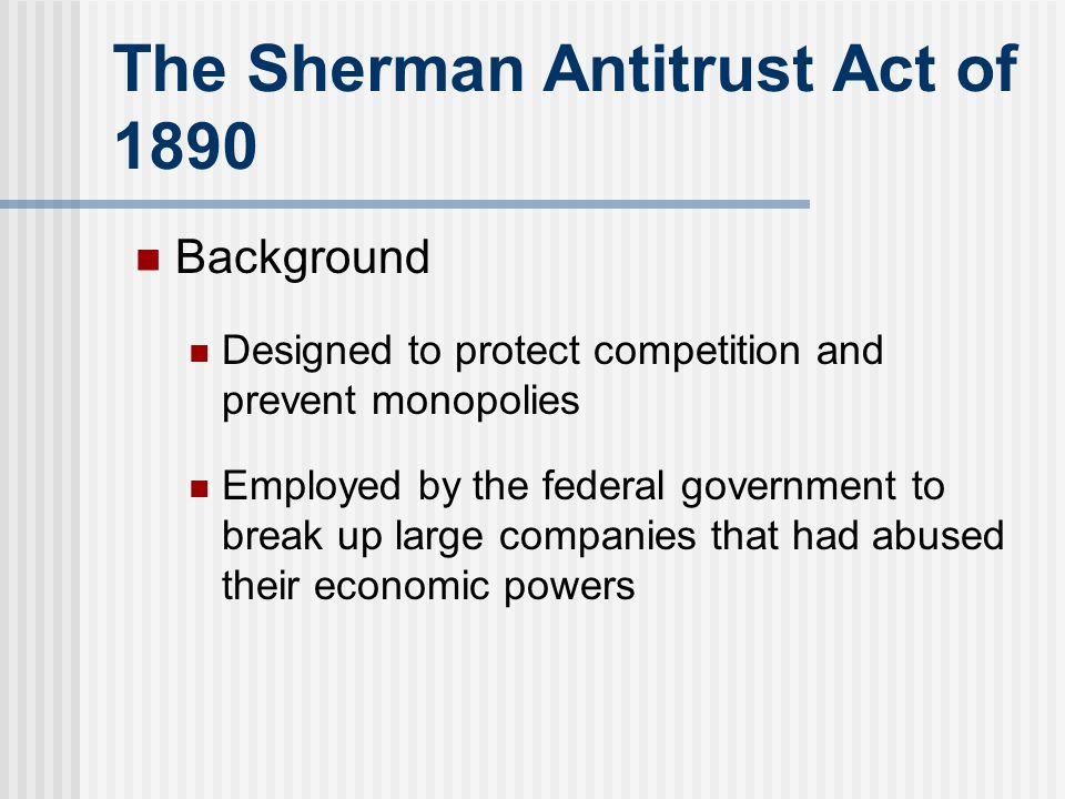 The Sherman Antitrust Act of 1890 Background Designed to protect competition and prevent monopolies Employed by the federal government to break up lar