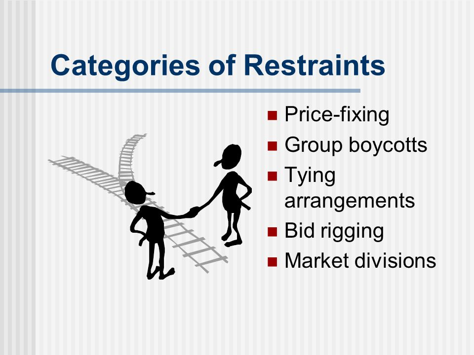 Categories of Restraints Price-fixing Group boycotts Tying arrangements Bid rigging Market divisions