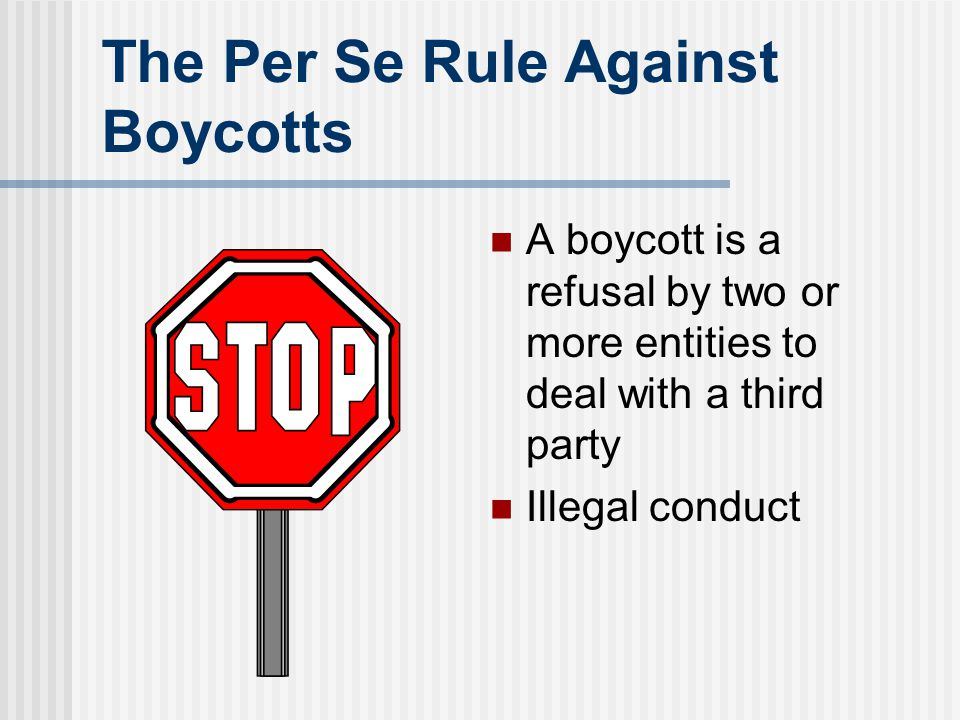 The Per Se Rule Against Boycotts A boycott is a refusal by two or more entities to deal with a third party Illegal conduct