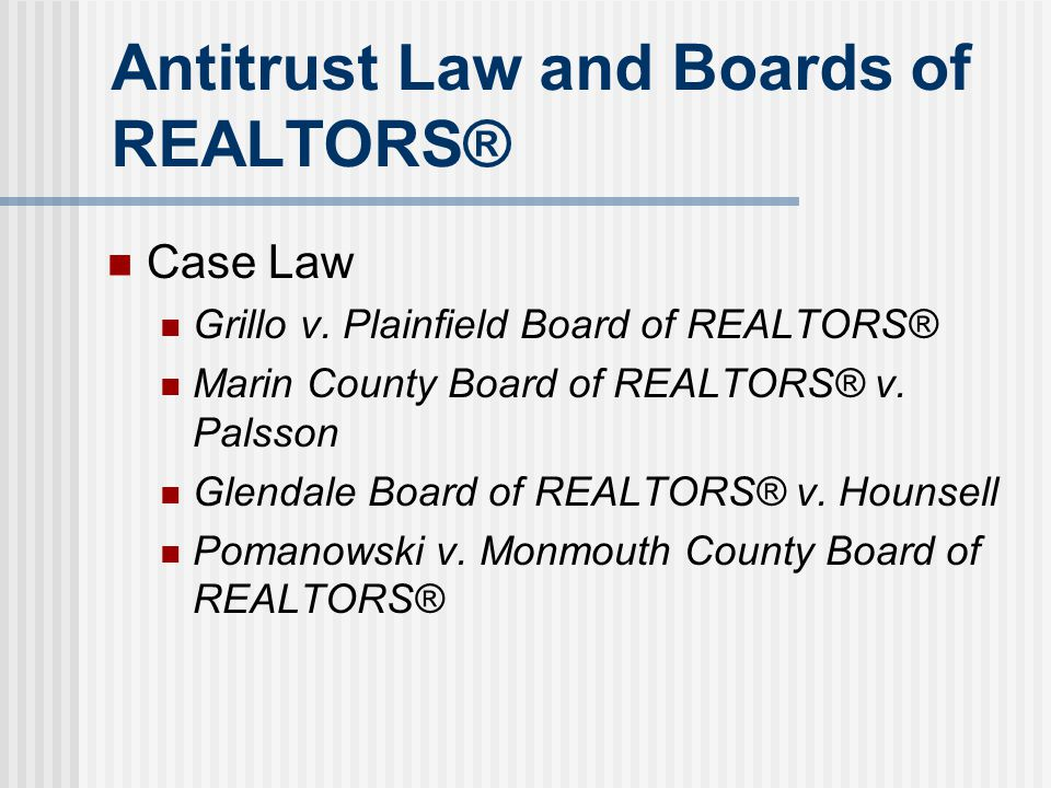 Antitrust Law and Boards of REALTORS® Case Law Grillo v. Plainfield Board of REALTORS® Marin County Board of REALTORS® v. Palsson Glendale Board of RE