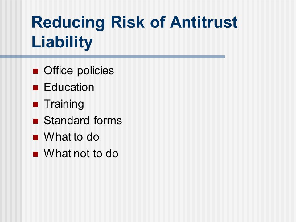Reducing Risk of Antitrust Liability Office policies Education Training Standard forms What to do What not to do