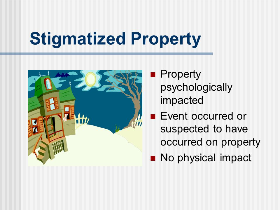 Stigmatized Property Property psychologically impacted Event occurred or suspected to have occurred on property No physical impact