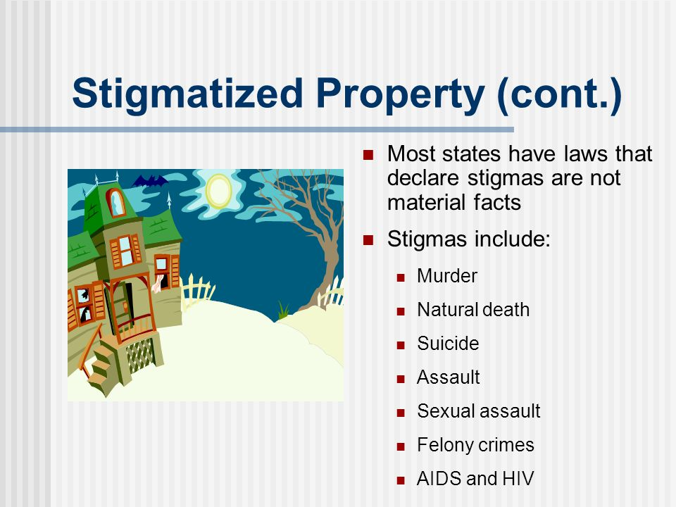 Stigmatized Property (cont.) Most states have laws that declare stigmas are not material facts Stigmas include: Murder Natural death Suicide Assault S