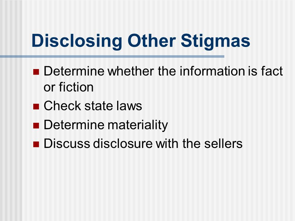 Disclosing Other Stigmas Determine whether the information is fact or fiction Check state laws Determine materiality Discuss disclosure with the selle