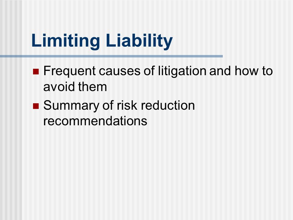Limiting Liability Frequent causes of litigation and how to avoid them Summary of risk reduction recommendations
