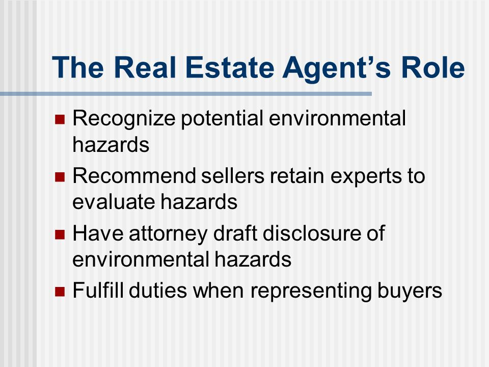 The Real Estate Agent's Role Recognize potential environmental hazards Recommend sellers retain experts to evaluate hazards Have attorney draft disclo