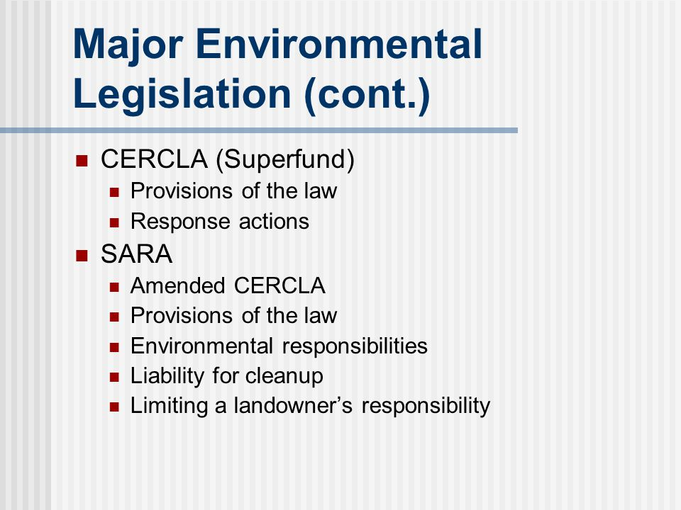 Major Environmental Legislation (cont.) CERCLA (Superfund) Provisions of the law Response actions SARA Amended CERCLA Provisions of the law Environmen