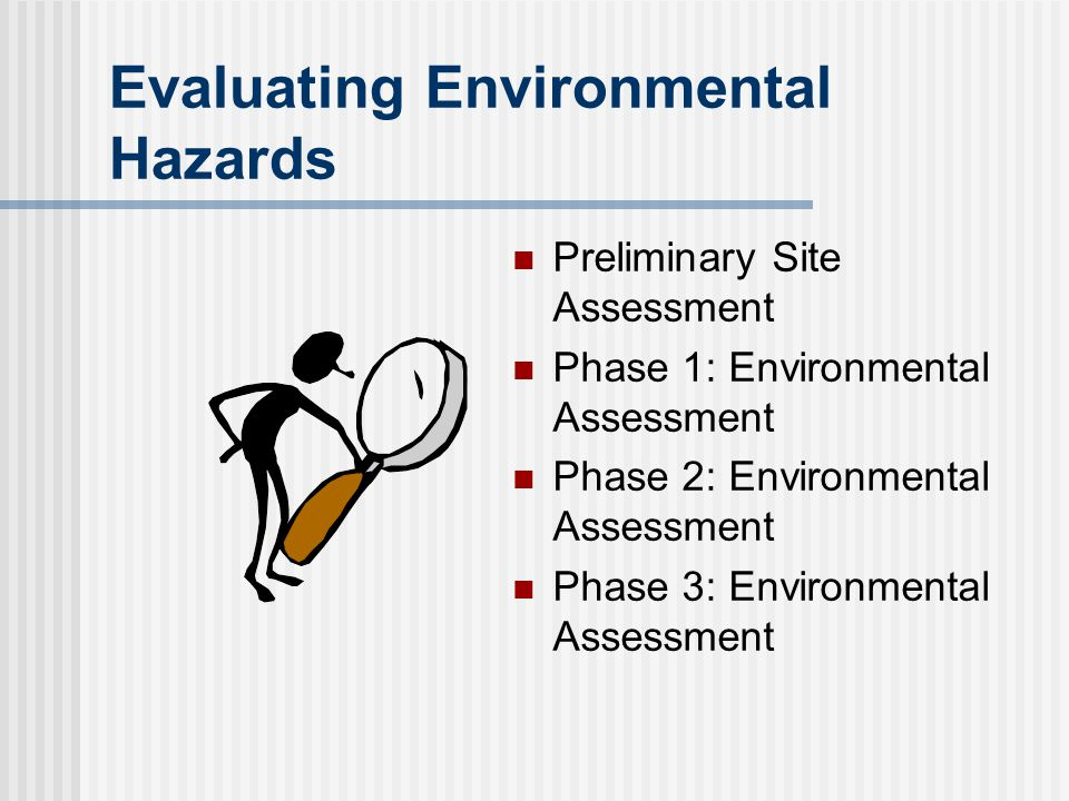 Evaluating Environmental Hazards Preliminary Site Assessment Phase 1: Environmental Assessment Phase 2: Environmental Assessment Phase 3: Environmenta