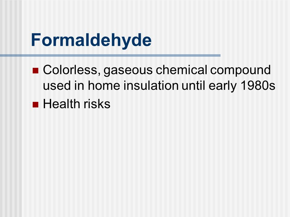 Formaldehyde Colorless, gaseous chemical compound used in home insulation until early 1980s Health risks