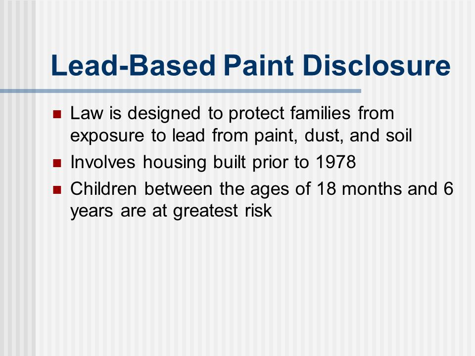 Lead-Based Paint Disclosure Law is designed to protect families from exposure to lead from paint, dust, and soil Involves housing built prior to 1978