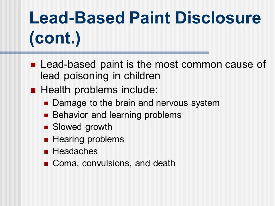 Lead-Based Paint Disclosure (cont.) Lead-based paint is the most common cause of lead poisoning in children Health problems include: Damage to the bra
