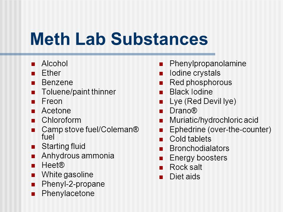 Meth Lab Substances Alcohol Ether Benzene Toluene/paint thinner Freon Acetone Chloroform Camp stove fuel/Coleman® fuel Starting fluid Anhydrous ammoni